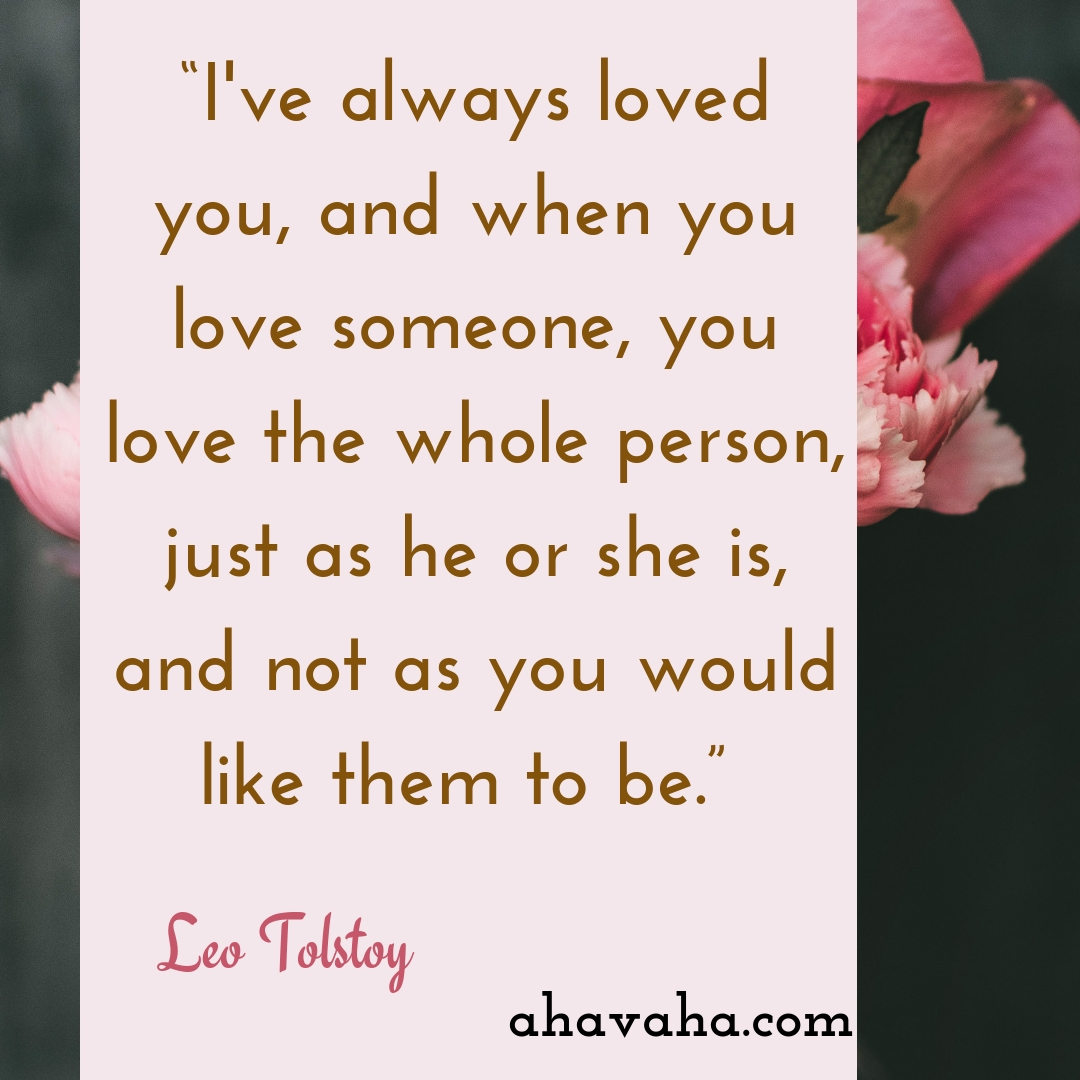 I've always loved you, and when you love someone, you love the whole person, just as he or she is, and not as you would like them to be - Leo Tolstoy Quote Social Media Square Image